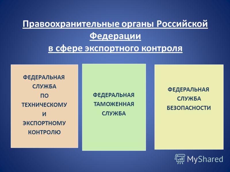 Правоохранительные органы Российской Федерации в сфере экспортного контроля ФЕДЕРАЛЬНАЯ СЛУЖБА ПО ТЕХНИЧЕСКОМУ И ЭКСПОРТНОМУ КОНТРОЛЮ ФЕДЕРАЛЬНАЯ ТАМОЖЕННАЯ СЛУЖБА ФЕДЕРАЛЬНАЯ СЛУЖБА БЕЗОПАСНОСТИ