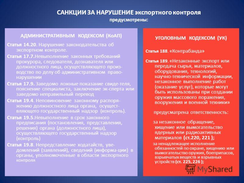 САНКЦИИ ЗА НАРУШЕНИЕ экспортного контроля предусмотрены: АДМИНИСТРАТИВНЫМ КОДЕКСОМ (КоАП) Статья 14.20. Нарушение законодательства об экспортном контроле. Статья 17.7.Невыполнение законных требований прокурора, следователя, дознавателя или должностно