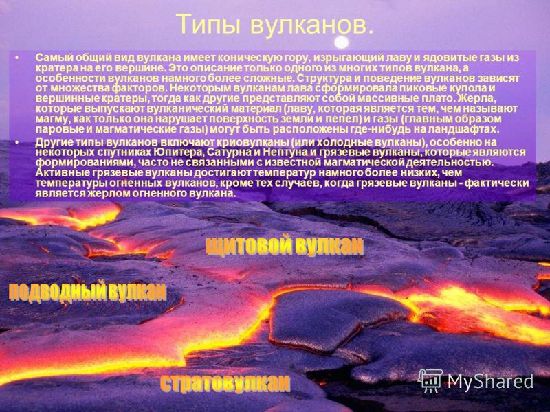 Типы вулканов. Самый общий вид вулкана имеет коническую гору, изрыгающий лаву и ядовитые газы из кратера на его вершине. Это описание только одного из многих типов вулкана, а особенности вулканов намного более сложные. Структура и поведение вулканов