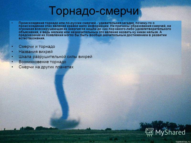 Торнадо-смерчи Происхождение торнадо или по-русски смерчей - удивительная загадка, почему-то о происхождении этих явлений крайне мало информации. Ни причины образования смерчей, ни огромная всесокрушающая их энергия не нашли до сих пор какого-либо уд