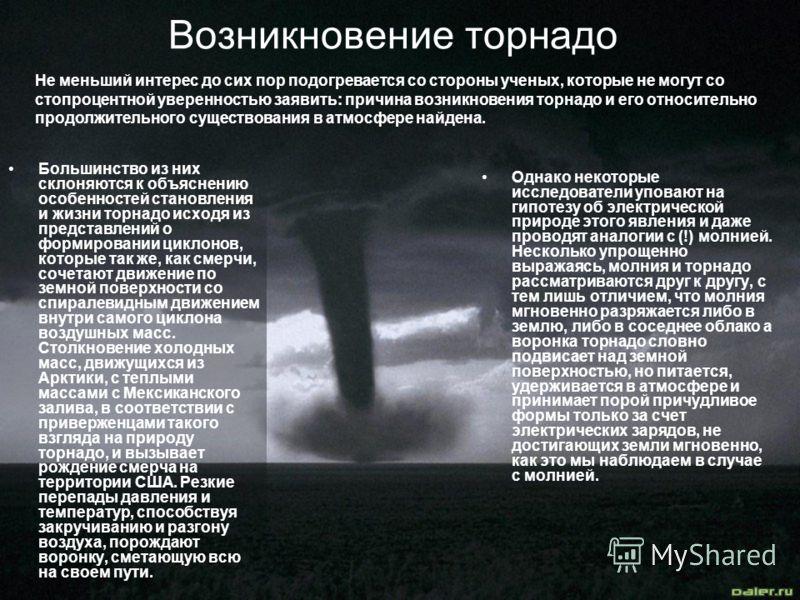 Возникновение торнадо Большинство из них склоняются к объяснению особенностей становления и жизни торнадо исходя из представлений о формировании циклонов, которые так же, как смерчи, сочетают движение по земной поверхности со спиралевидным движением