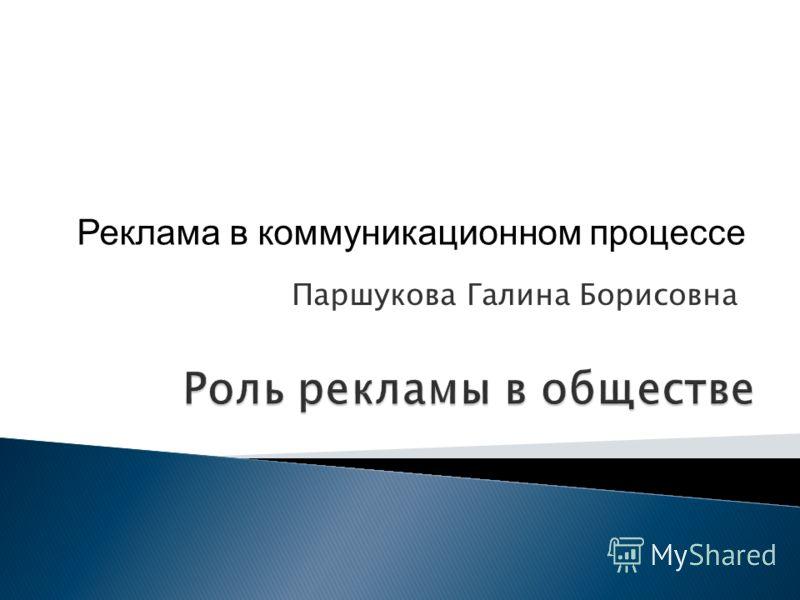 Роль рекламы в обществе Паршукова Галина Борисовна Реклама в коммуникационном процессе