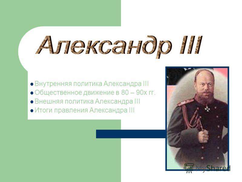 Внутренняя политика Александра III Общественное движение в 80 – 90х гг. Внешняя политика Александра III Итоги правления Александра III