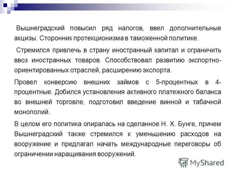 Вышнеградский повысил ряд налогов, ввел дополнительные акцизы. Сторонник протекционизма в таможенной политике. Стремился привлечь в страну иностранный