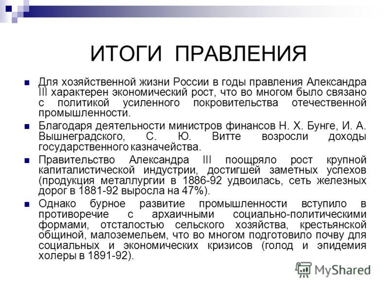 ИТОГИ ПРАВЛЕНИЯ Для хозяйственной жизни России в годы правления Александра III характерен экономический рост, что во многом было связано с политикой усиленного покровительства отечественной промышленности. Благодаря деятельности министров финансов Н.