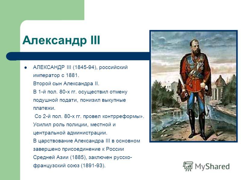 Александр III АЛЕКСАНДР III (1845-94), российский император с 1881. Второй сын Александра II. В 1-й пол. 80-х гг. осуществил отмену подушной подати, понизил выкупные платежи. Со 2-й пол. 80-х гг. провел контрреформы». Усилил роль полиции, местной и ц