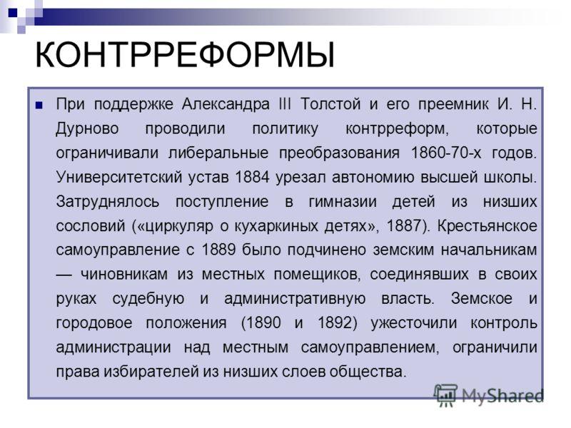 КОНТРРЕФОРМЫ При поддержке Александра III Толстой и его преемник И. Н. Дурново проводили политику контрреформ, которые ограничивали либеральные преобразования 1860-70-х годов. Университетский устав 1884 урезал автономию высшей школы. Затруднялось пос