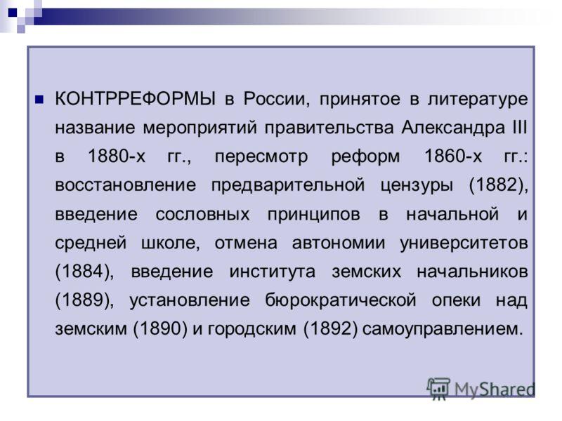 КОНТРРЕФОРМЫ в России, принятое в литературе название мероприятий правительства Александра III в 1880-х гг., пересмотр реформ 1860-х гг.: восстановлен