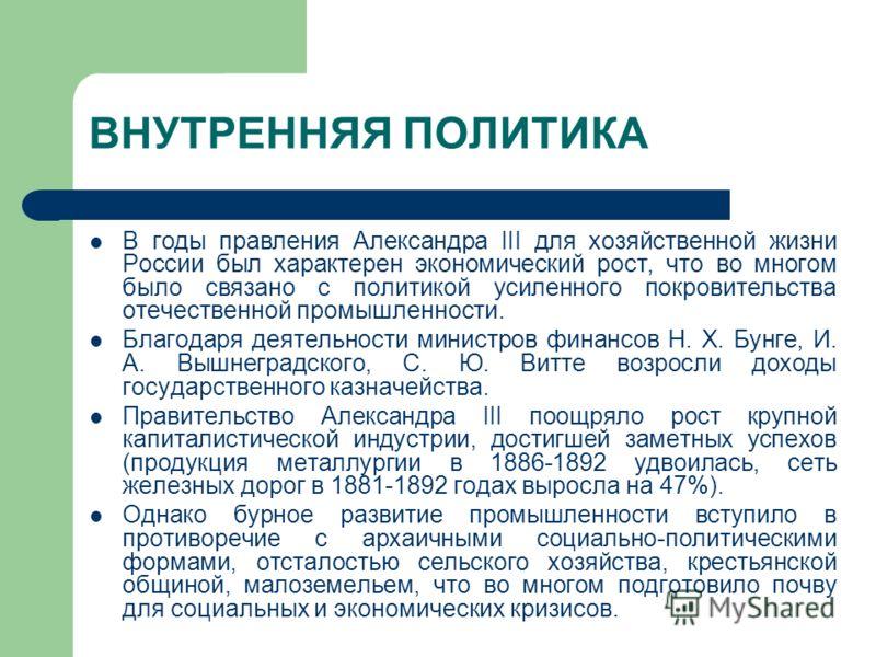 ВНУТРЕННЯЯ ПОЛИТИКА В годы правления Александра III для хозяйственной жизни России был характерен экономический рост, что во многом было связано с политикой усиленного покровительства отечественной промышленности. Благодаря деятельности министров фин