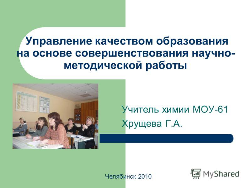 Управление качеством образования на основе совершенствования научно- методической работы Учитель химии МОУ-61 Хрущева Г.А. Челябинск-2010