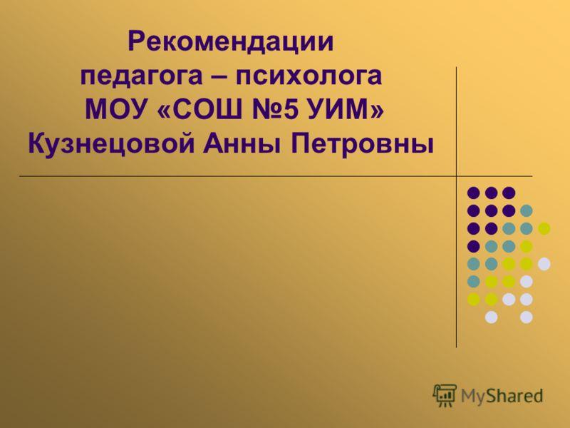 Рекомендации педагога – психолога МОУ «СОШ 5 УИМ» Кузнецовой Анны Петровны