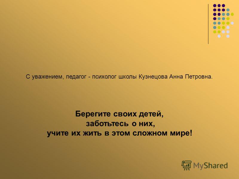 С уважением, педагог - психолог школы Кузнецова Анна Петровна. Берегите своих детей, заботьтесь о них, учите их жить в этом сложном мире!