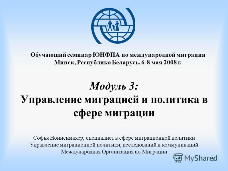 1 Модуль 3: Управление миграцией и политика в сфере миграции Обучающий семинар ЮНФПА по международной миграции Минск, Республика Беларусь, 6-8 мая 2008 г. Софья Нонненмахер, специалист в сфере миграционной политики Управление миграционной политики, и
