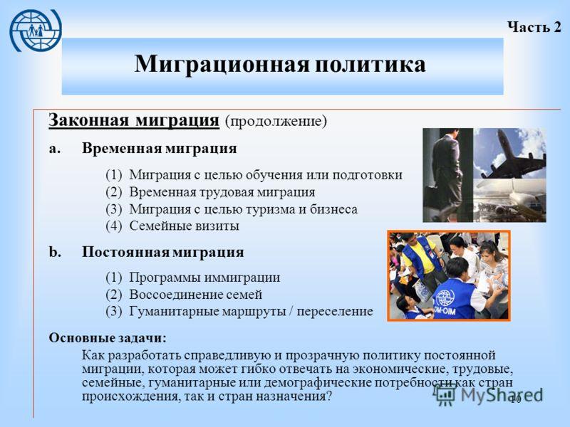 10 Законная миграция (продолжение) a.Временная миграция (1)Миграция с целью обучения или подготовки (2)Временная трудовая миграция (3)Миграция с целью туризма и бизнеса (4)Семейные визиты b.Постоянная миграция (1)Программы иммиграции (2)Воссоединение
