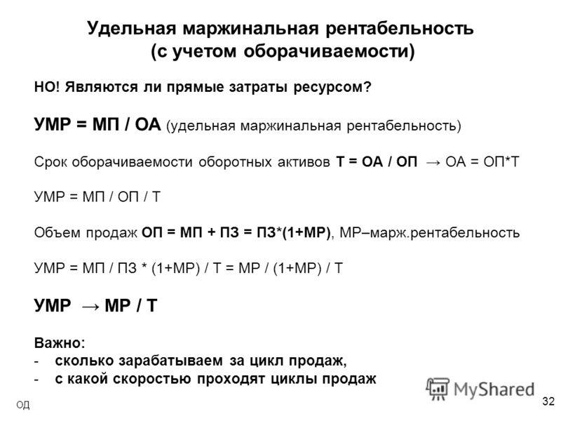 32 ОД Удельная маржинальная рентабельность (с учетом оборачиваемости) НО! Являются ли прямые затраты ресурсом? УМР = МП / ОА (удельная маржинальная рентабельность) Срок оборачиваемости оборотных активов T = ОА / ОП ОА = ОП*T УМР = МП / ОП / T Объем п
