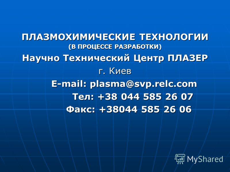 ПЛАЗМОХИМИЧЕСКИЕ ТЕХНОЛОГИИ (В ПРОЦЕССЕ РАЗРАБОТКИ) Научно Технический Центр ПЛАЗЕР г. Киев E-mail: plasma@svp.relc.com E-mail: plasma@svp.relc.com Тел: +38 044 585 26 07 Тел: +38 044 585 26 07 Факс: +38044 585 26 06 Факс: +38044 585 26 06