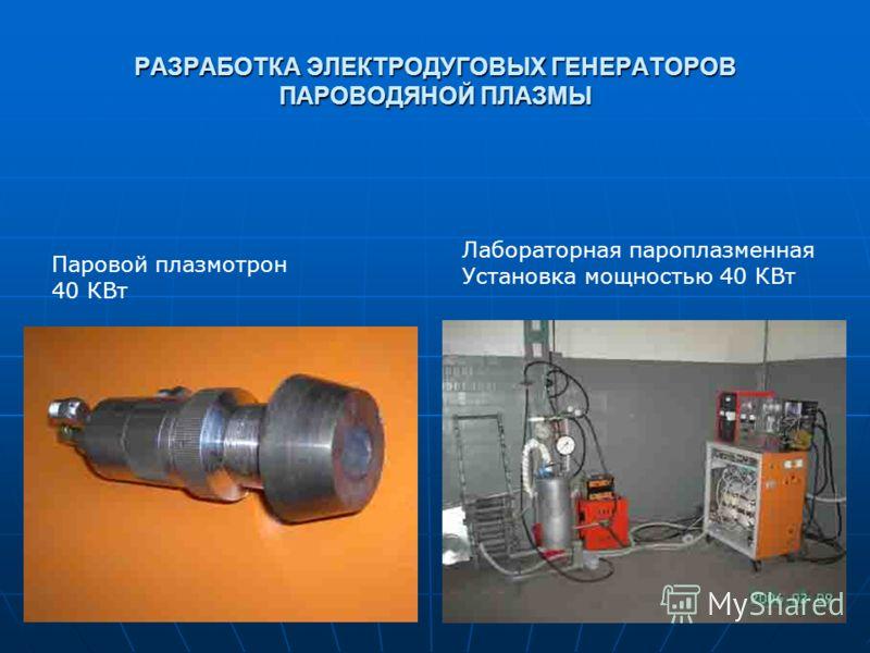 РАЗРАБОТКА ЭЛЕКТРОДУГОВЫХ ГЕНЕРАТОРОВ ПАРОВОДЯНОЙ ПЛАЗМЫ Паровой плазмотрон 40 КВт Лабораторная пароплазменная Установка мощностью 40 КВт
