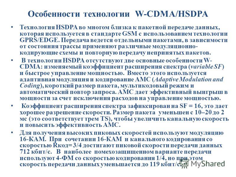 Особенности технологии W-CDMA/HSDPA Технология HSDPA во многом близка к пакетной передаче данных, которая используется в стандарте GSM с использованием технологии GPRS/EDGE. Передача ведется отдельными пакетами, в зависимости от состояния трассы прим