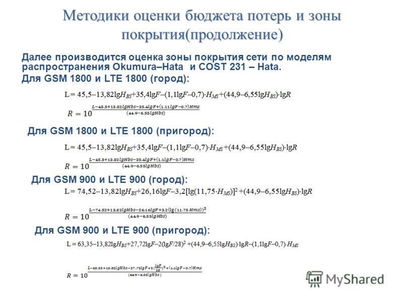 Методики оценки бюджета потерь и зоны покрытия(продолжение) Далее производится оценка зоны покрытия сети по моделям распространения Okumura–Hata и COST 231 – Hata. Для GSM 1800 и LTE 1800 (город): Для GSM 1800 и LTE 1800 (пригород): Для GSM 900 и LTE