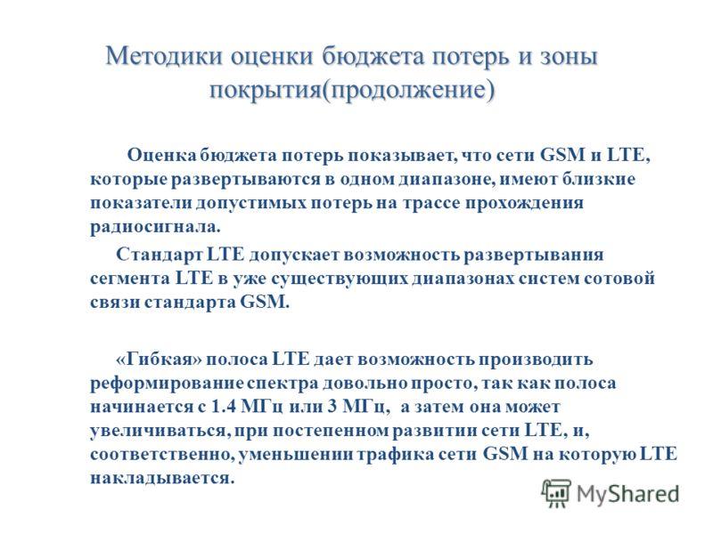 Методики оценки бюджета потерь и зоны покрытия(продолжение) Оценка бюджета потерь показывает, что сети GSM и LTE, которые развертываются в одном диапазоне, имеют близкие показатели допустимых потерь на трассе прохождения радиосигнала. Стандарт LTE до