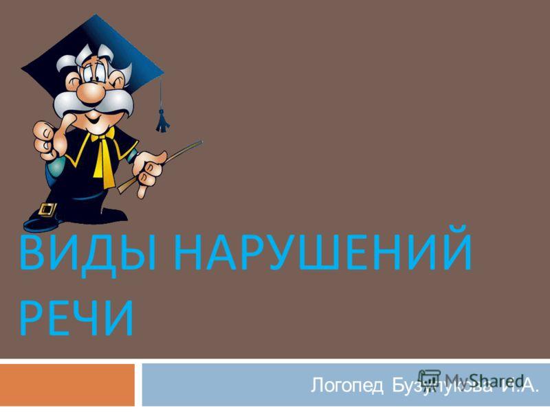 ВИДЫ НАРУШЕНИЙ РЕЧИ Логопед Бузулукова И.А.