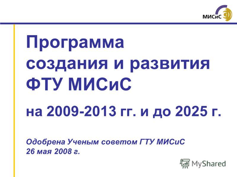 Программа создания и развития ФТУ МИСиС на 2009-2013 гг. и до 2025 г. Одобрена Ученым советом ГТУ МИСиС 26 мая 2008 г.