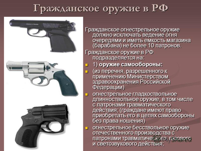 Гражданское оружие в РФ Гражданское огнестрельное оружие должно исключать ведение огня очередями и иметь емкость магазина (барабана) не более 10 патронов. Гражданское оружие в РФ подразделяется на: 1) оружие самообороны: 1) оружие самообороны: (из пе