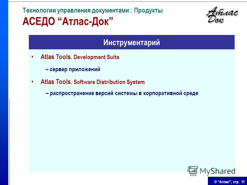 © Атлас, стр. 11 Технологии управления документами : Продукты АСЕДО Атлас-Док Atlas Tools. Development Suite – сервер приложений Atlas Tools. Software Distribution System – распространение версий системы в корпоративной среде Инструментарий