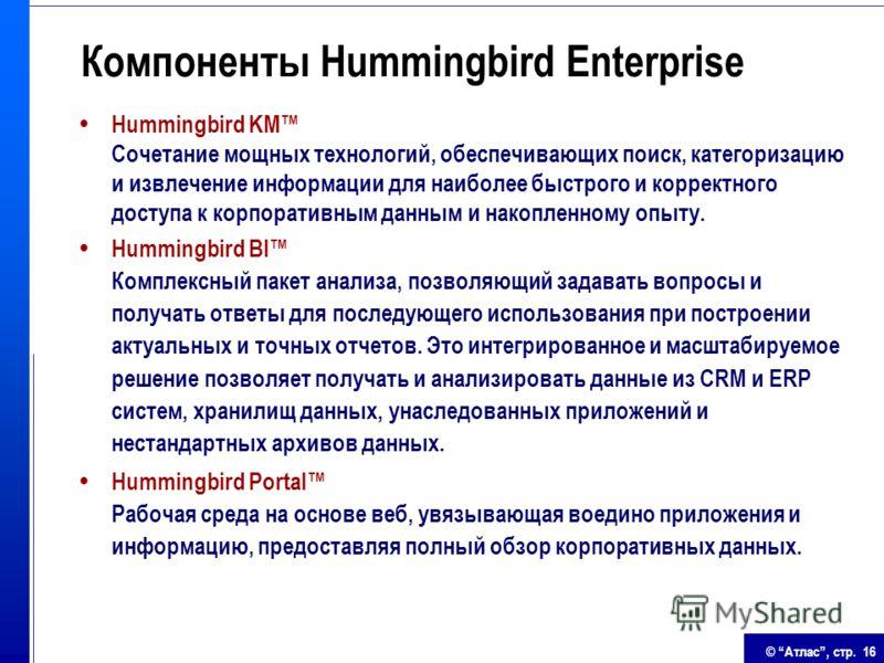 © Атлас, стр. 16 Компоненты Hummingbird Enterprise Hummingbird KM Сочетание мощных технологий, обеспечивающих поиск, категоризацию и извлечение информации для наиболее быстрого и корректного доступа к корпоративным данным и накопленному опыту. Hummin