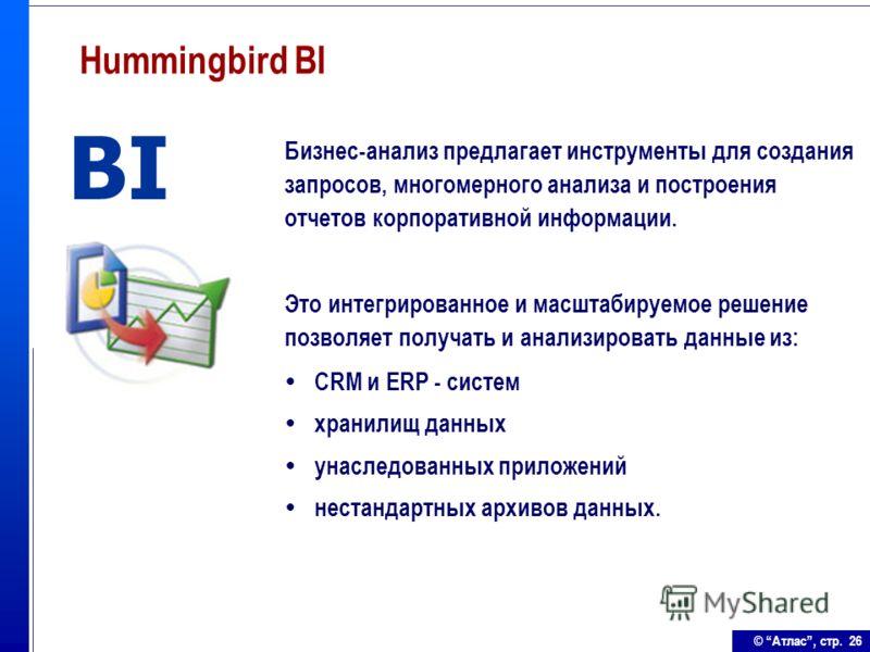 © Атлас, стр. 26 Hummingbird BI Бизнес-анализ предлагает инструменты для создания запросов, многомерного анализа и построения отчетов корпоративной информации. Это интегрированное и масштабируемое решение позволяет получать и анализировать данные из: