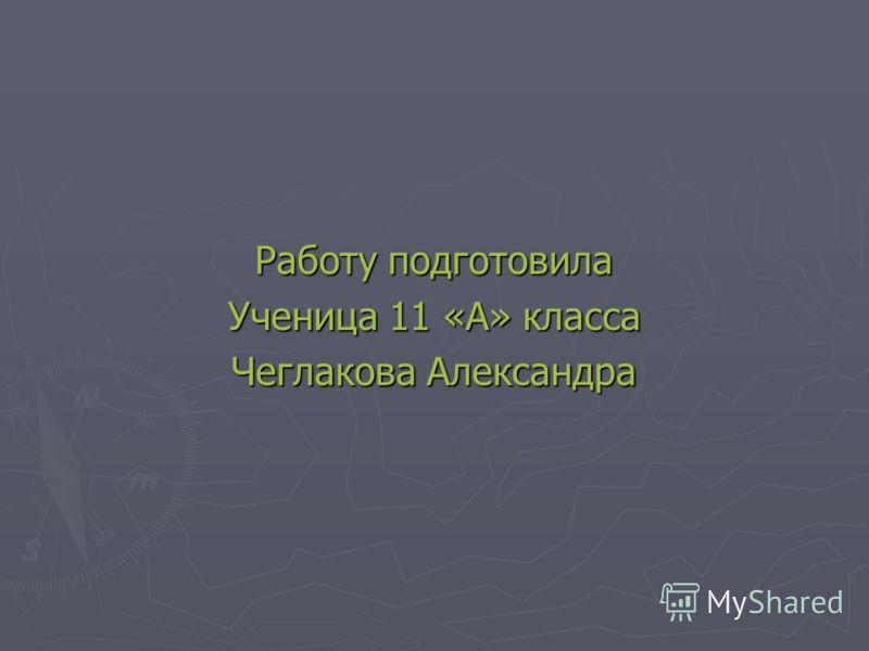 Работу подготовила Ученица 11 «А» класса Чеглакова Александра