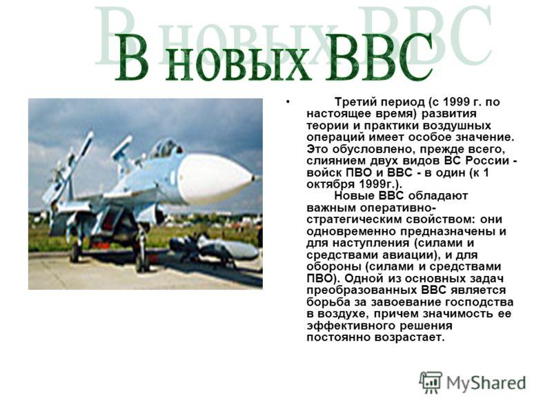 Третий период (с 1999 г. по настоящее время) развития теории и практики воздушных операций имеет особое значение. Это обусловлено, прежде всего, слиянием двух видов ВС России - войск ПВО и ВВС - в один (к 1 октября 1999г.). Новые ВВС обладают важным