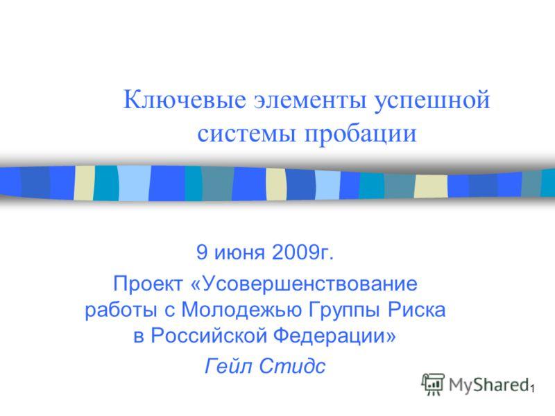 1 Ключевые элементы успешной системы пробации 9 июня 2009г. Проект «Усовершенствование работы с Молодежью Группы Риска в Российской Федерации» Гейл Стидс