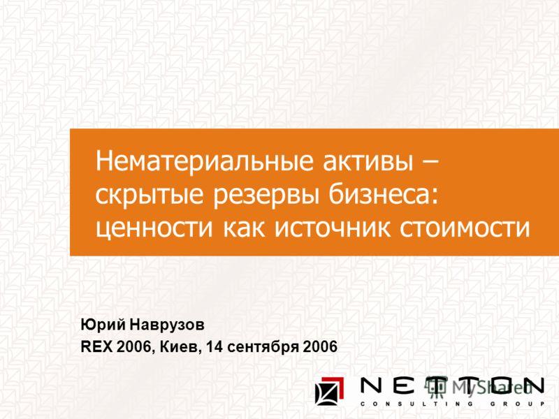 Нематериальные активы – скрытые резервы бизнеса: ценности как источник стоимости Юрий Наврузов REX 2006, Киев, 14 сентября 2006