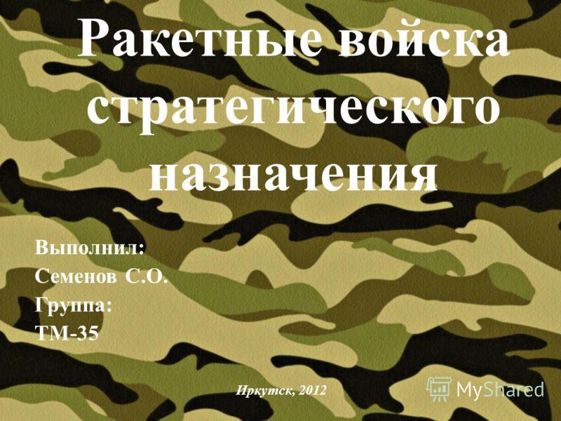Ракетные войска стратегического назначения Выполнил: Семенов С.О. Группа: ТМ-35 Иркутск, 2012