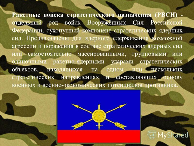 Ракетные войска стратегического назначения (РВСН) - отдельный род войск Вооружённых Сил Российской Федерации, сухопутный компонент стратегических ядерных сил. Предназначены для ядерного сдерживания возможной агрессии и поражения в составе стратегичес