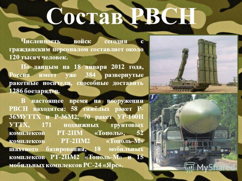Состав РВСН Численность войск сегодня с гражданским персоналом составляет около 120 тысяч человек. По данным на 18 января 2012 года, Россия имеет уже 384 развернутые ракетные носители, способные доставить 1286 боезарядов. В настоящее время на вооруже