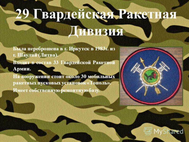 29 Гвардейская Ракетная Дивизия Была переброшена в г. Иркутск в 1983г. из г. Шауляй (Литва). Входит в состав 33 Гвардейской Ракетной Армии. На вооружении стоит около 30 мобильных ракетных пусковых установок «Тополь». Имеет собственную ремонтную базу.