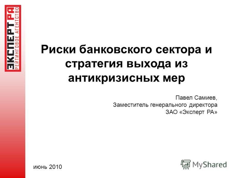 Риски банковского сектора и стратегия выхода из антикризисных мер Павел Самиев, Заместитель генерального директора ЗАО «Эксперт РА» июнь 2010