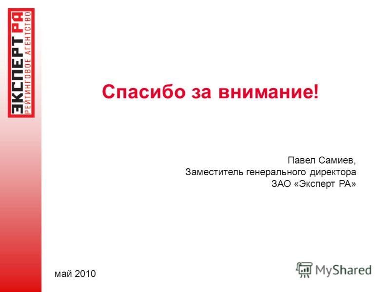 Спасибо за внимание ! Павел Самиев, Заместитель генерального директора ЗАО «Эксперт РА» май 2010