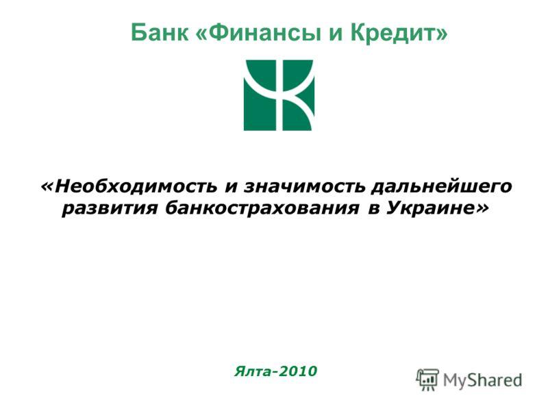 «Необходимость и значимость дальнейшего развития банкострахования в Украине» Ялта-2010 Банк «Финансы и Кредит»