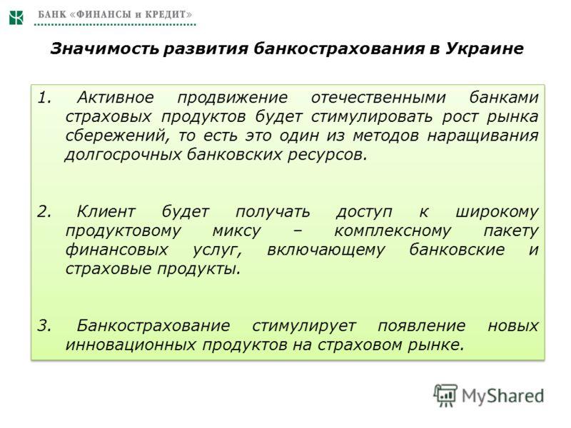 Значимость развития банкострахования в Украине 1. Активное продвижение отечественными банками страховых продуктов будет стимулировать рост рынка сбережений, то есть это один из методов наращивания долгосрочных банковских ресурсов. 2. Клиент будет пол