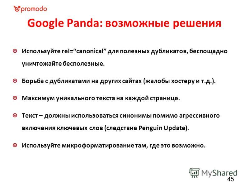 Google Panda: возможные решения 45 Используйте rel=canonical для полезных дубликатов, беспощадно уничтожайте бесполезные. Борьба с дубликатами на других сайтах (жалобы хостеру и т.д.). Максимум уникального текста на каждой странице. Текст – должны ис