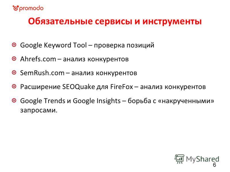 Обязательные сервисы и инструменты Google Keyword Tool – проверка позиций Ahrefs.com – анализ конкурентов SemRush.com – анализ конкурентов Расширение SEOQuake для FireFox – анализ конкурентов Google Trends и Google Insights – борьба с «накрученными»
