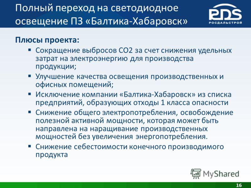 Полный переход на светодиодное освещение ПЗ «Балтика-Хабаровск» 16 Плюсы проекта: Сокращение выбросов СО2 за счет снижения удельных затрат на электроэнергию для производства продукции; Улучшение качества освещения производственных и офисных помещений