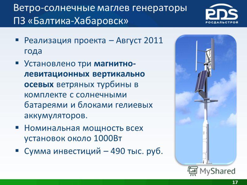 Ветро-солнечные маглев генераторы ПЗ «Балтика-Хабаровск» 17 Реализация проекта – Август 2011 года Установлено три магнитно- левитационных вертикально осевых ветряных турбины в комплекте с солнечными батареями и блоками гелиевых аккумуляторов. Номинал