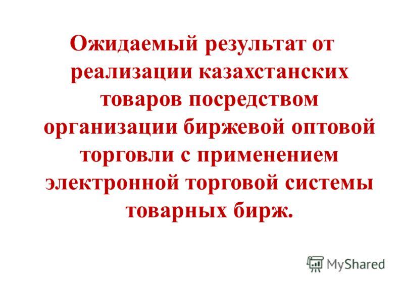 Ожидаемый результат от реализации казахстанских товаров посредством организации биржевой оптовой торговли с применением электронной торговой системы товарных бирж.