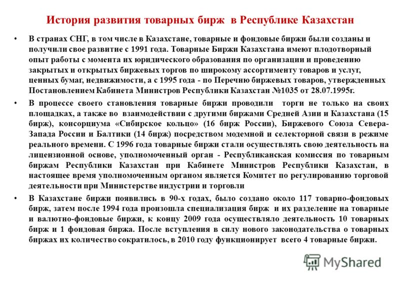 История развития товарных бирж в Республике Казахстан В странах СНГ, в том числе в Казахстане, товарные и фондовые биржи были созданы и получили свое развитие с 1991 года. Товарные Биржи Казахстана имеют плодотворный опыт работы с момента их юридичес