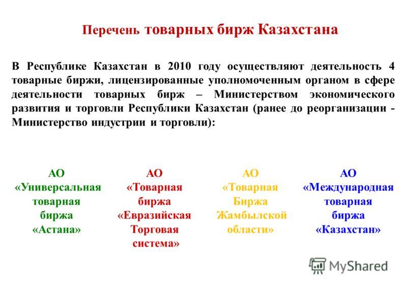 В Республике Казахстан в 2010 году осуществляют деятельность 4 товарные биржи, лицензированные уполномоченным органом в сфере деятельности товарных бирж – Министерством экономического развития и торговли Республики Казахстан (ранее до реорганизации -