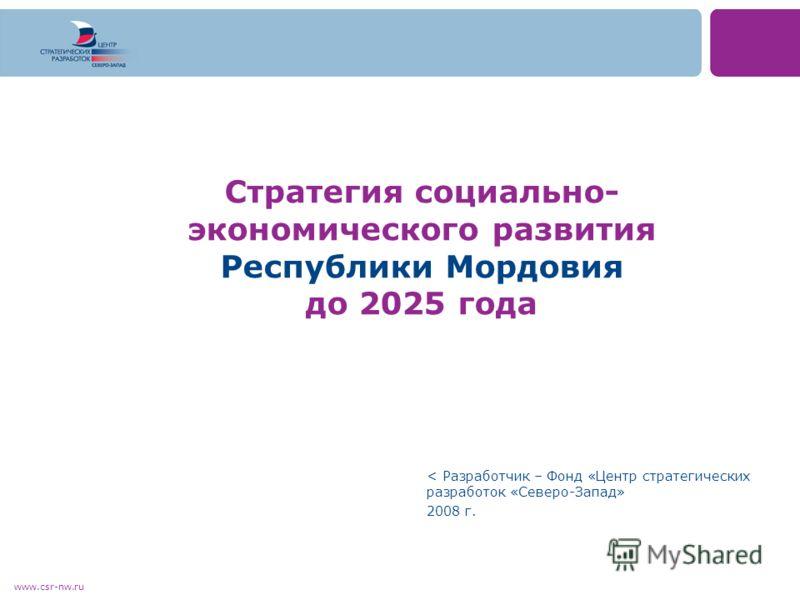www.csr-nw.ru Стратегия социально- экономического развития Республики Мордовия до 2025 года < Разработчик – Фонд «Центр стратегических разработок «Северо-Запад» 2008 г.